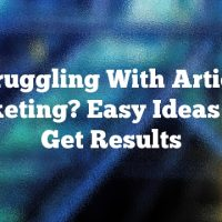 Struggling With Article Marketing? Easy Ideas That Get Results