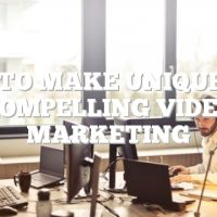How To Make Unique And Compelling Video Marketing