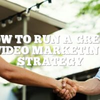 How To Run A Great Video Marketing Strategy