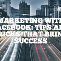 Marketing With Facebook: Tips And Tricks That Bring Success