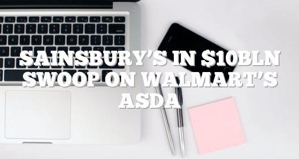Sainsbury's in $10bln swoop on Walmart's Asda