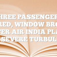 Three passengers injured, window broken after Air India plane hits severe turbulence