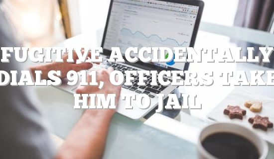 Fugitive accidentally dials 911, officers take him to jail