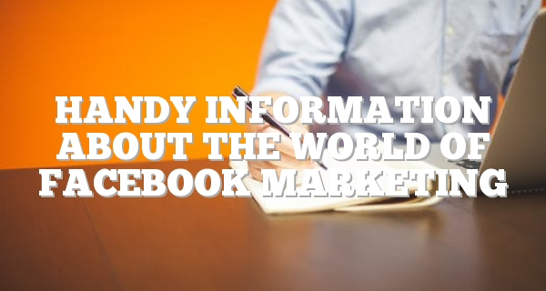Handy Information About The World Of Facebook Marketing