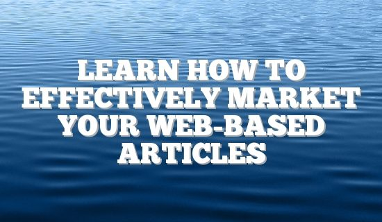 Learn How To Effectively Market Your Web-Based Articles