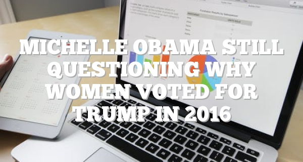 Michelle Obama still questioning why women voted for Trump in 2016