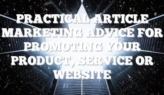 Practical Article Marketing Advice For Promoting Your Product, Service Or Website