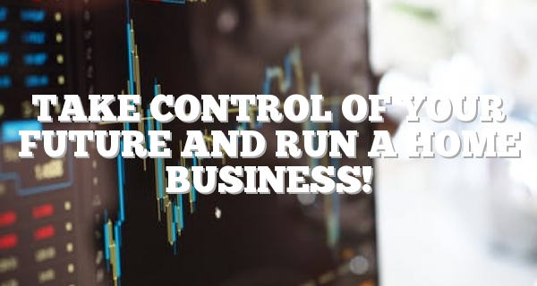 Take Control Of Your Future And Run A Home Business!