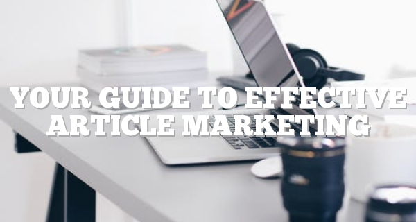 Your Guide To Effective Article Marketing